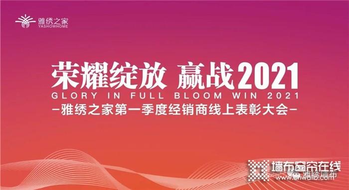"""""""荣耀绽放 赢战2021""""雅绣第一季度经销商线上表彰大会取得圆满成功!"""